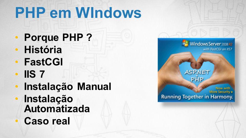 PHP em WIndows Porque PHP ? História FastCGI IIS 7 Instalação Manual Instalação Automatizada Caso real