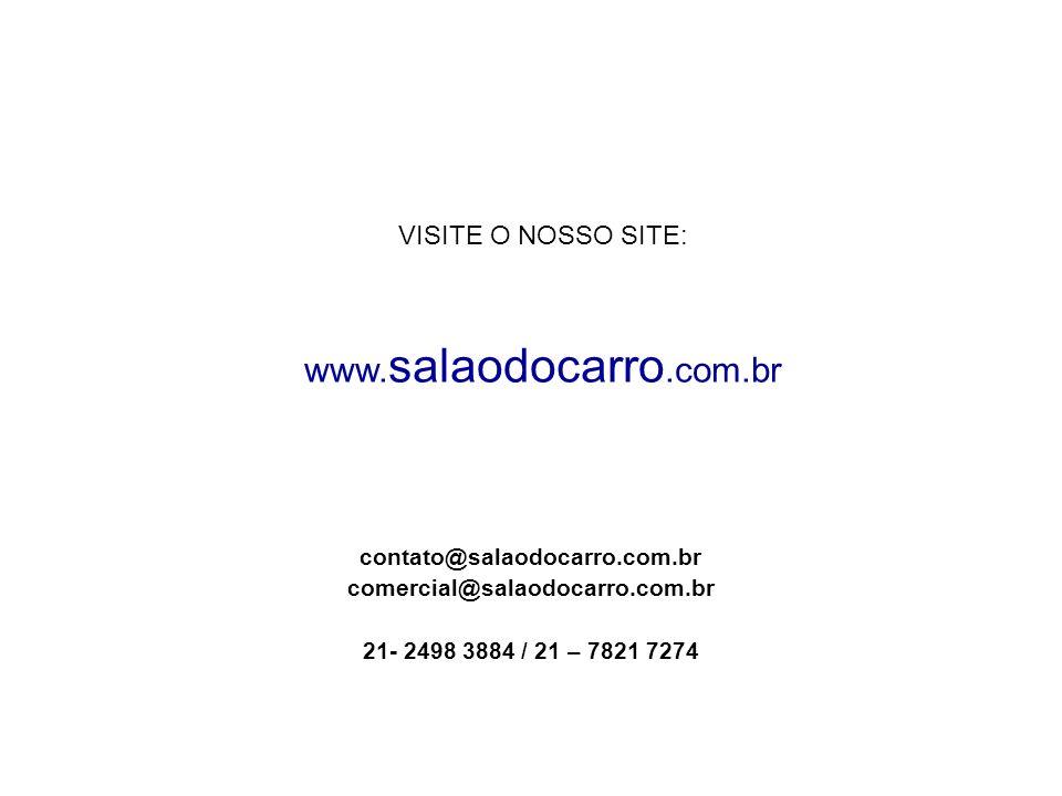 contato@salaodocarro.com.br comercial@salaodocarro.com.br 21- 2498 3884 / 21 – 7821 7274 VISITE O NOSSO SITE: www. salaodocarro.com.br