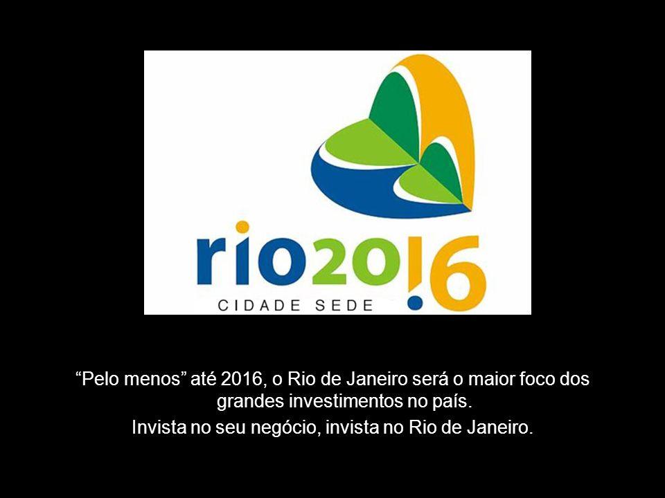 Pelo menos até 2016, o Rio de Janeiro será o maior foco dos grandes investimentos no país. Invista no seu negócio, invista no Rio de Janeiro.