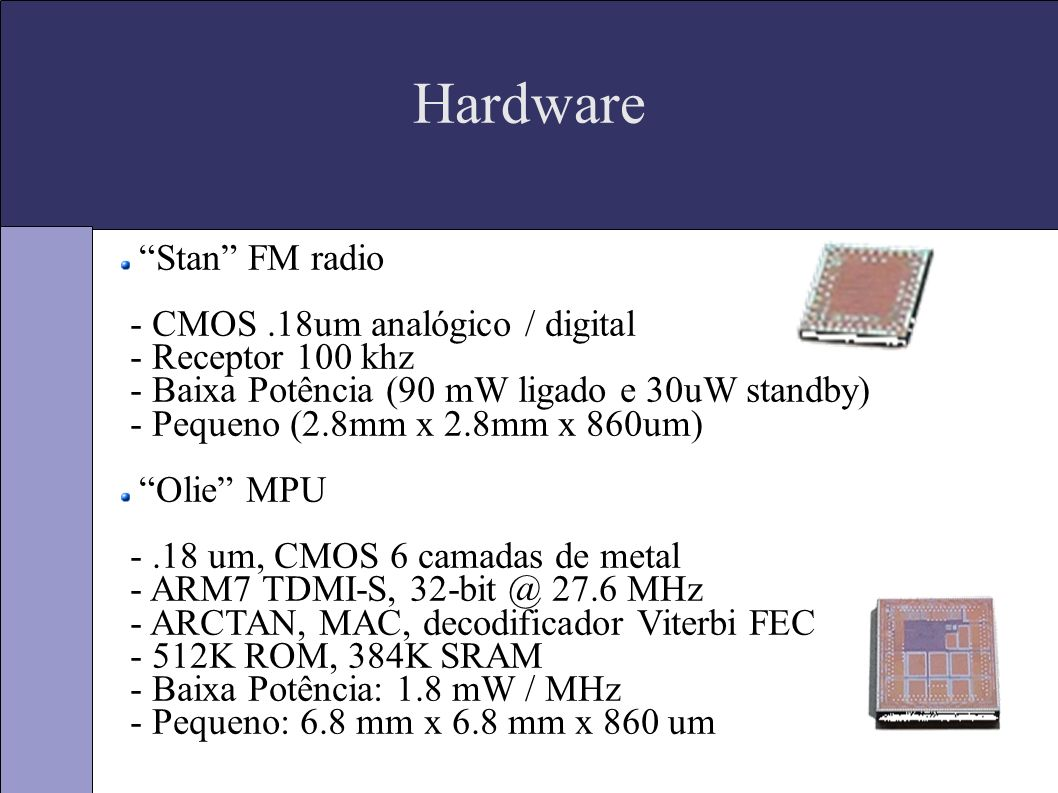 Hardware Stan FM radio - CMOS.18um analógico / digital - Receptor 100 khz - Baixa Potência (90 mW ligado e 30uW standby) - Pequeno (2.8mm x 2.8mm x 860um) Olie MPU -.18 um, CMOS 6 camadas de metal - ARM7 TDMI-S, 32-bit @ 27.6 MHz - ARCTAN, MAC, decodificador Viterbi FEC - 512K ROM, 384K SRAM - Baixa Potência: 1.8 mW / MHz - Pequeno: 6.8 mm x 6.8 mm x 860 um