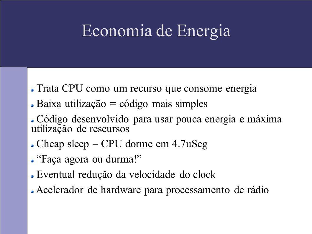 Economia de Energia Trata CPU como um recurso que consome energia Baixa utilização = código mais simples Código desenvolvido para usar pouca energia e máxima utilização de rescursos Cheap sleep – CPU dorme em 4.7uSeg Faça agora ou durma.