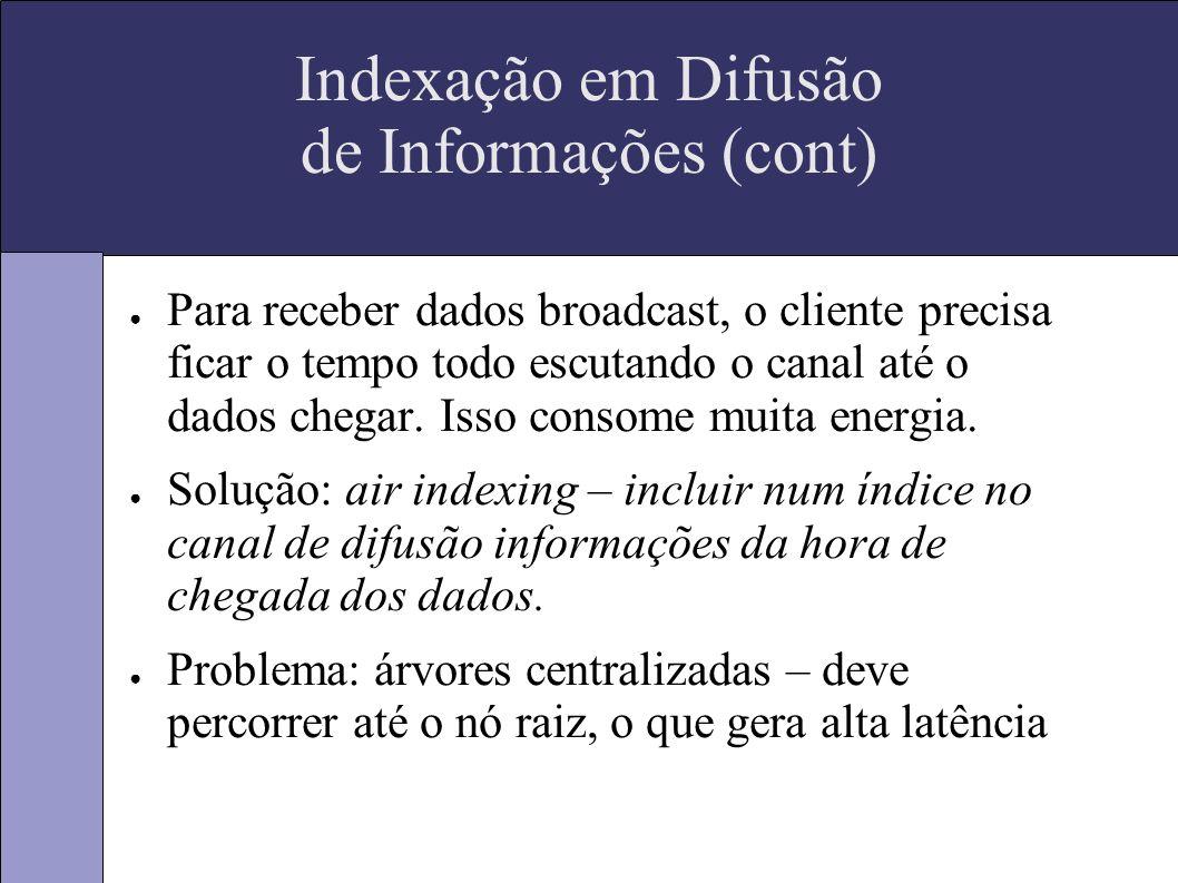 Indexação em Difusão de Informações (cont) Para receber dados broadcast, o cliente precisa ficar o tempo todo escutando o canal até o dados chegar.