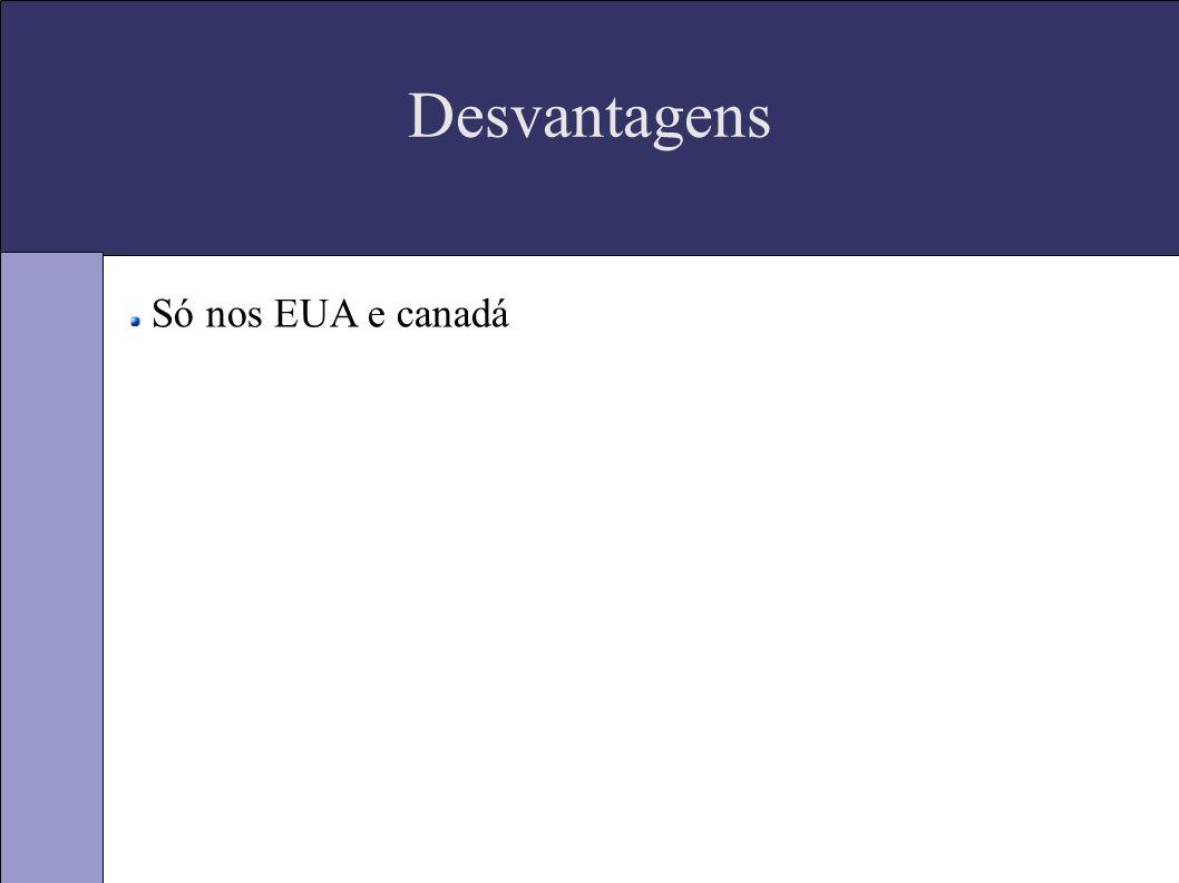 Desvantagens Só nos EUA e canadá