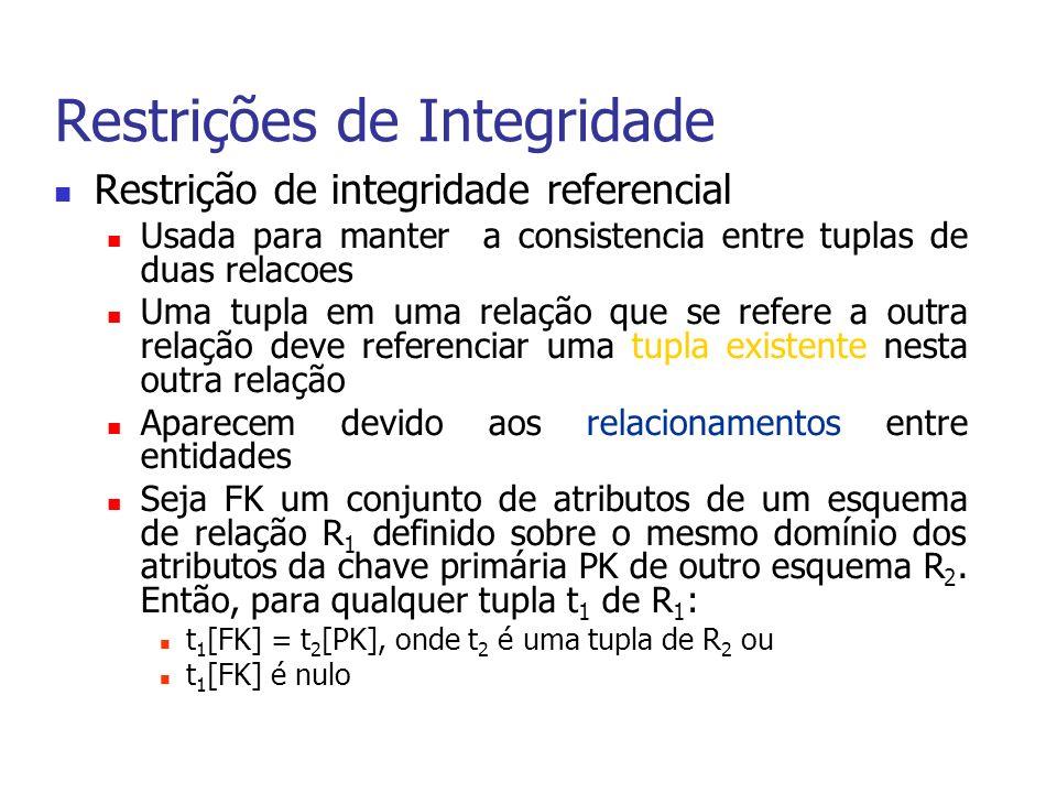Restrições de Integridade Restrição de integridade referencial Usada para manter a consistencia entre tuplas de duas relacoes Uma tupla em uma relação que se refere a outra relação deve referenciar uma tupla existente nesta outra relação Aparecem devido aos relacionamentos entre entidades Seja FK um conjunto de atributos de um esquema de relação R 1 definido sobre o mesmo domínio dos atributos da chave primária PK de outro esquema R 2.