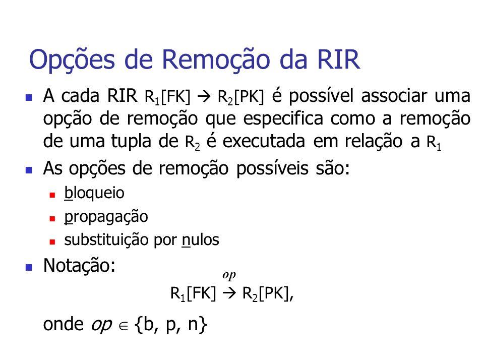 Opções de Remoção da RIR A cada RIR R 1 [FK] R 2 [PK] é possível associar uma opção de remoção que especifica como a remoção de uma tupla de R 2 é executada em relação a R 1 As opções de remoção possíveis são: bloqueio propagação substituição por nulos Notação: R 1 [FK] R 2 [PK], onde op {b, p, n} op