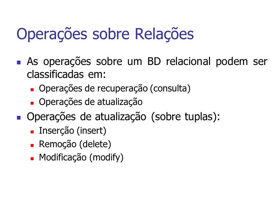 Operações sobre Relações As operações sobre um BD relacional podem ser classificadas em: Operações de recuperação (consulta) Operações de atualização Operações de atualização (sobre tuplas): Inserção (insert) Remoção (delete) Modificação (modify)
