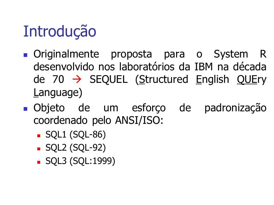 Introdução Originalmente proposta para o System R desenvolvido nos laboratórios da IBM na década de 70 SEQUEL (Structured English QUEry Language) Objeto de um esforço de padronização coordenado pelo ANSI/ISO: SQL1 (SQL-86) SQL2 (SQL-92) SQL3 (SQL:1999)
