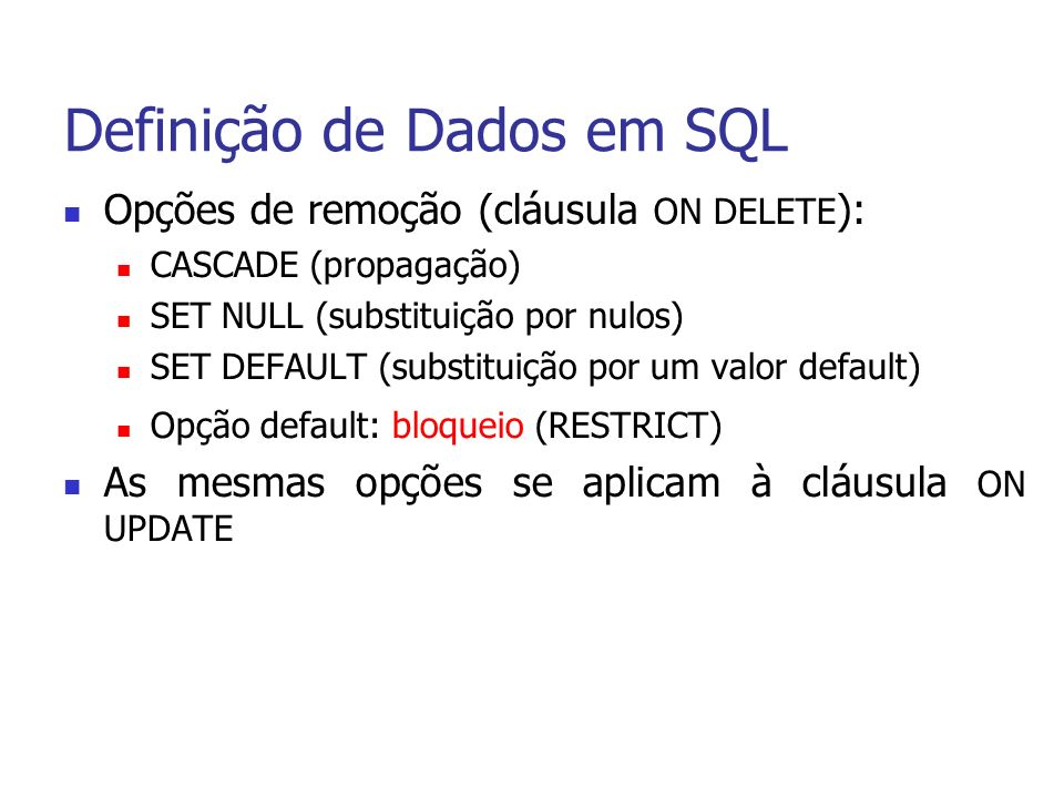 Definição de Dados em SQL Opções de remoção (cláusula ON DELETE ): CASCADE (propagação) SET NULL (substituição por nulos) SET DEFAULT (substituição por um valor default) Opção default: bloqueio (RESTRICT) As mesmas opções se aplicam à cláusula ON UPDATE