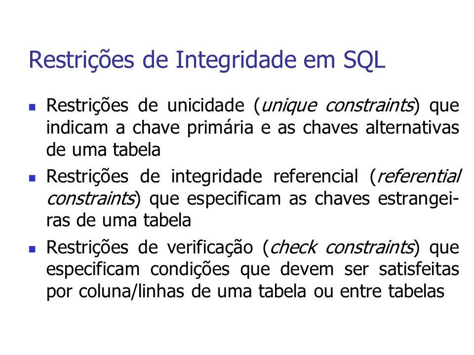 Restrições de Integridade em SQL Restrições de unicidade (unique constraints) que indicam a chave primária e as chaves alternativas de uma tabela Restrições de integridade referencial (referential constraints) que especificam as chaves estrangei- ras de uma tabela Restrições de verificação (check constraints) que especificam condições que devem ser satisfeitas por coluna/linhas de uma tabela ou entre tabelas