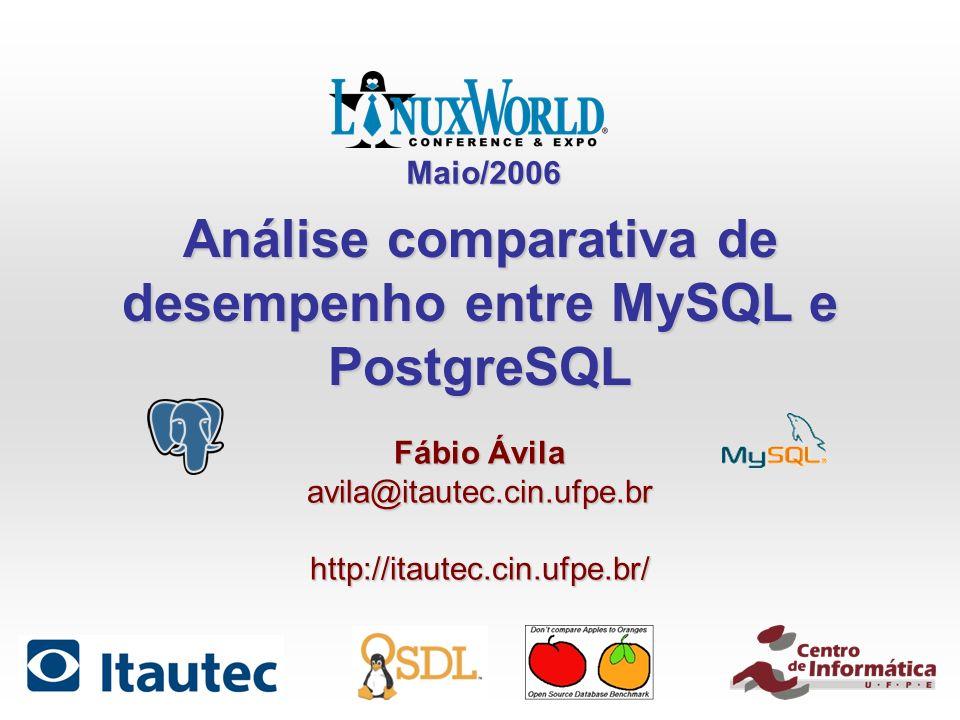 Análise comparativa de desempenho entre MySQL e PostgreSQL Fábio Ávila avila@itautec.cin.ufpe.brhttp://itautec.cin.ufpe.br/ Maio/2006