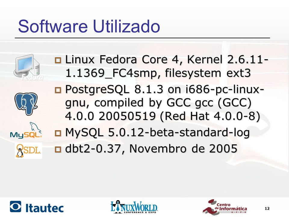 12 Software Utilizado Linux Fedora Core 4, Kernel 2.6.11- 1.1369_FC4smp, filesystem ext3 Linux Fedora Core 4, Kernel 2.6.11- 1.1369_FC4smp, filesystem ext3 PostgreSQL 8.1.3 on i686-pc-linux- gnu, compiled by GCC gcc (GCC) 4.0.0 20050519 (Red Hat 4.0.0-8) PostgreSQL 8.1.3 on i686-pc-linux- gnu, compiled by GCC gcc (GCC) 4.0.0 20050519 (Red Hat 4.0.0-8) MySQL 5.0.12-beta-standard-log MySQL 5.0.12-beta-standard-log dbt2-0.37, Novembro de 2005 dbt2-0.37, Novembro de 2005
