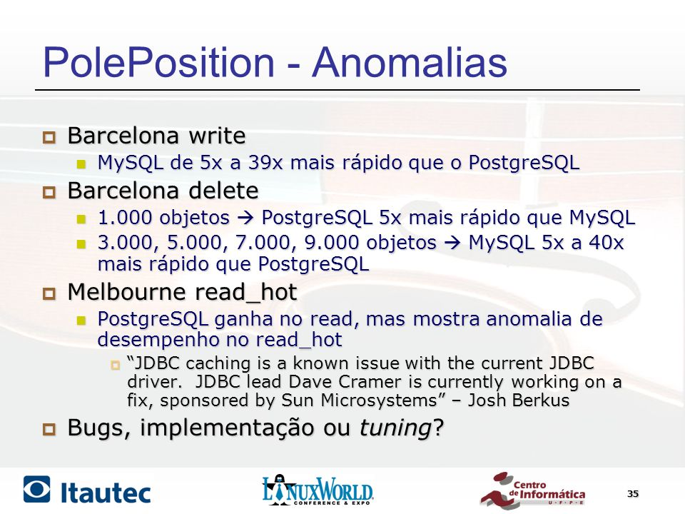 35 PolePosition - Anomalias Barcelona write Barcelona write MySQL de 5x a 39x mais rápido que o PostgreSQL MySQL de 5x a 39x mais rápido que o PostgreSQL Barcelona delete Barcelona delete 1.000 objetos PostgreSQL 5x mais rápido que MySQL 1.000 objetos PostgreSQL 5x mais rápido que MySQL 3.000, 5.000, 7.000, 9.000 objetos MySQL 5x a 40x mais rápido que PostgreSQL 3.000, 5.000, 7.000, 9.000 objetos MySQL 5x a 40x mais rápido que PostgreSQL Melbourne read_hot Melbourne read_hot PostgreSQL ganha no read, mas mostra anomalia de desempenho no read_hot PostgreSQL ganha no read, mas mostra anomalia de desempenho no read_hot JDBC caching is a known issue with the current JDBC driver.