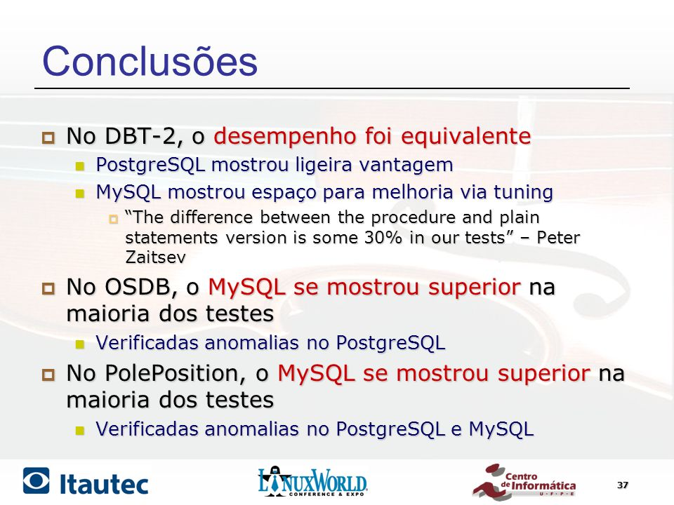 37 Conclusões No DBT-2, o desempenho foi equivalente No DBT-2, o desempenho foi equivalente PostgreSQL mostrou ligeira vantagem PostgreSQL mostrou ligeira vantagem MySQL mostrou espaço para melhoria via tuning MySQL mostrou espaço para melhoria via tuning The difference between the procedure and plain statements version is some 30% in our tests – Peter Zaitsev The difference between the procedure and plain statements version is some 30% in our tests – Peter Zaitsev No OSDB, o MySQL se mostrou superior na maioria dos testes No OSDB, o MySQL se mostrou superior na maioria dos testes Verificadas anomalias no PostgreSQL Verificadas anomalias no PostgreSQL No PolePosition, o MySQL se mostrou superior na maioria dos testes No PolePosition, o MySQL se mostrou superior na maioria dos testes Verificadas anomalias no PostgreSQL e MySQL Verificadas anomalias no PostgreSQL e MySQL