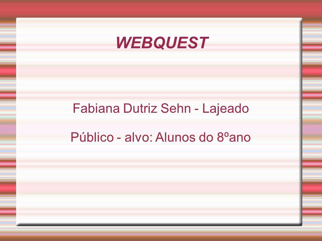 WEBQUEST Fabiana Dutriz Sehn - Lajeado Público - alvo: Alunos do 8ºano