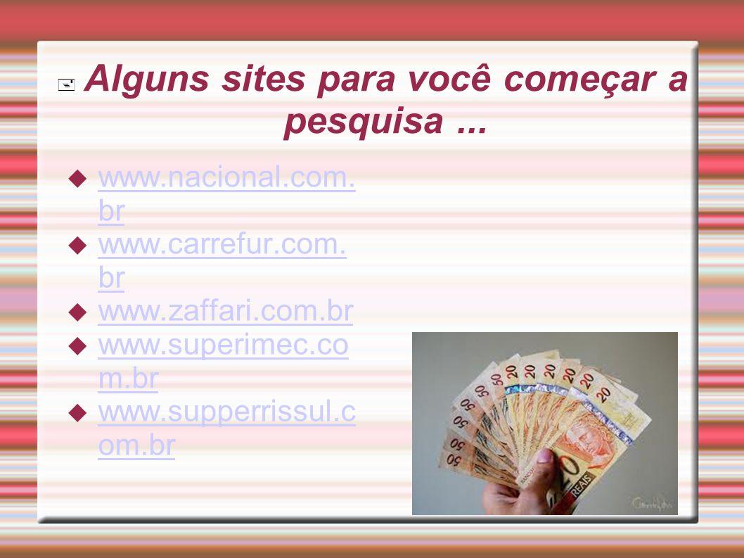 Alguns sites para você começar a pesquisa... www.nacional.com. br www.nacional.com. br www.carrefur.com. br www.carrefur.com. br www.zaffari.com.br ww