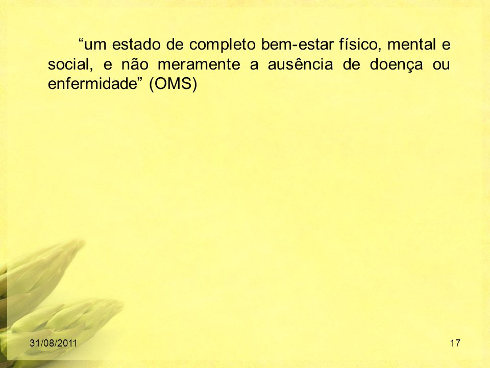 um estado de completo bem-estar físico, mental e social, e não meramente a ausência de doença ou enfermidade (OMS) 31/08/201117