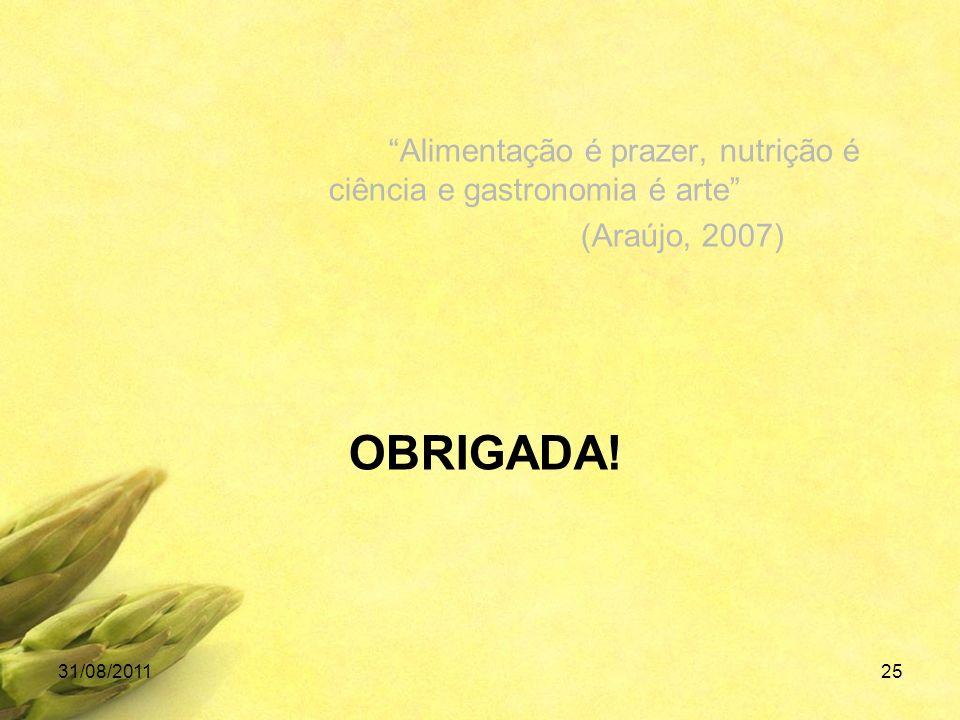 Alimentação é prazer, nutrição é ciência e gastronomia é arte (Araújo, 2007) 31/08/201125 OBRIGADA!