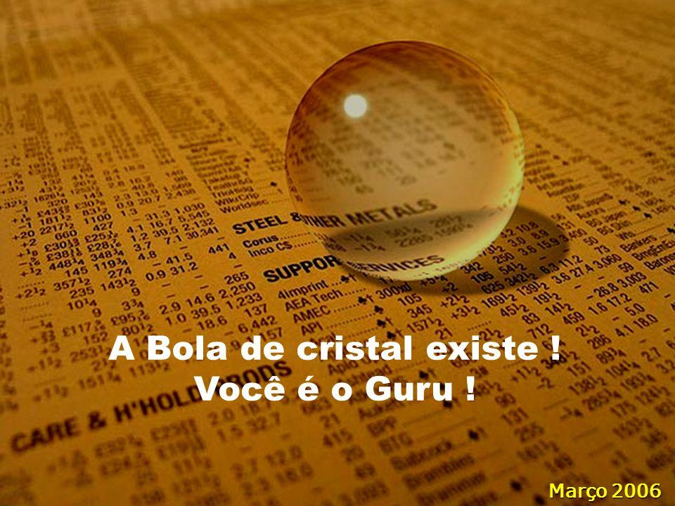A Bola de cristal existe ! Você é o Guru ! Março 2006