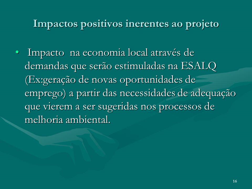 16 Impactos positivos inerentes ao projeto Impacto na economia local através de demandas que serão estimuladas na ESALQ (Ex:geração de novas oportunid
