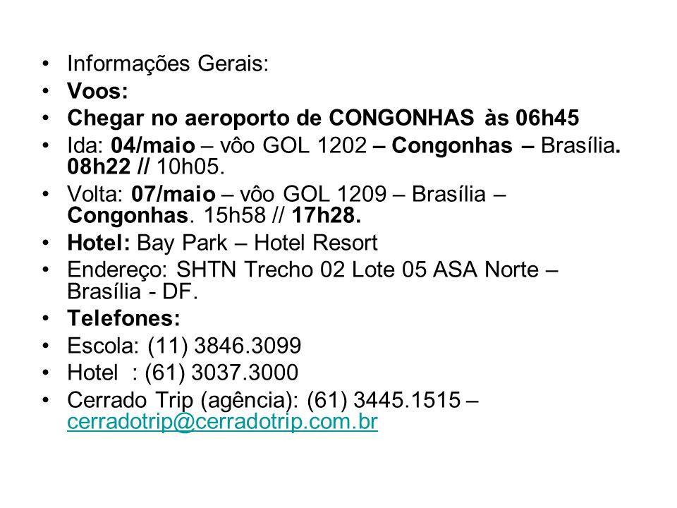 Informações Gerais: Voos: Chegar no aeroporto de CONGONHAS às 06h45 Ida: 04/maio – vôo GOL 1202 – Congonhas – Brasília. 08h22 // 10h05. Volta: 07/maio