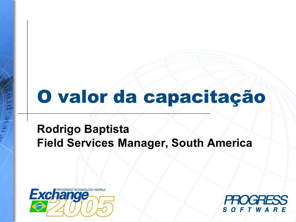 O valor da capacitação Rodrigo Baptista Field Services Manager, South America