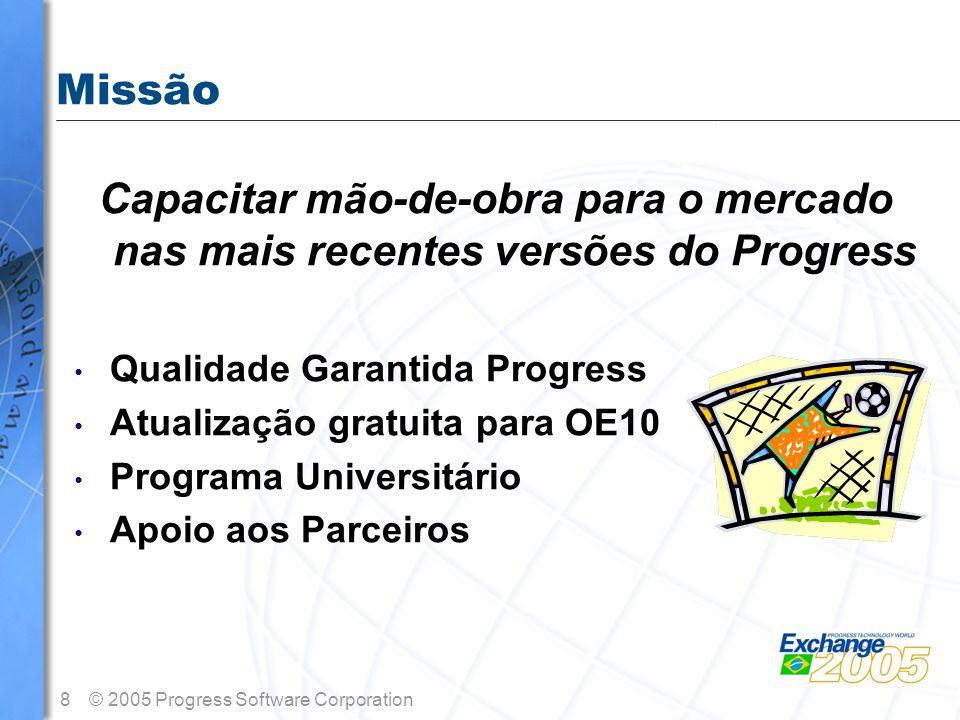 8© 2005 Progress Software Corporation Missão Capacitar mão-de-obra para o mercado nas mais recentes versões do Progress Qualidade Garantida Progress A