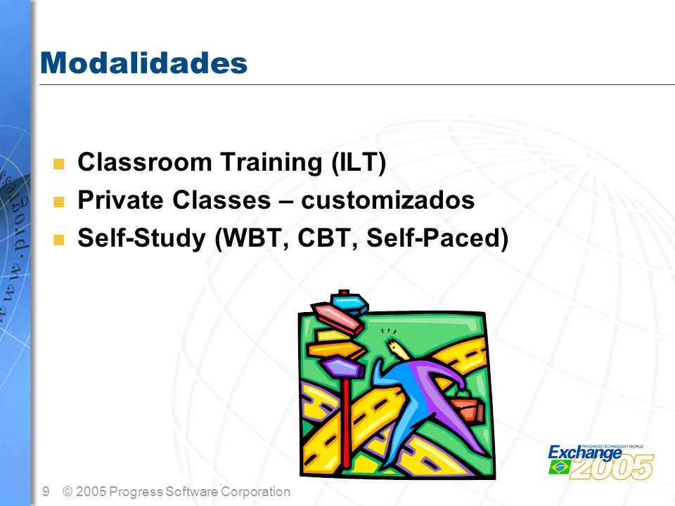 9© 2005 Progress Software Corporation Modalidades n Classroom Training (ILT) n Private Classes – customizados n Self-Study (WBT, CBT, Self-Paced)