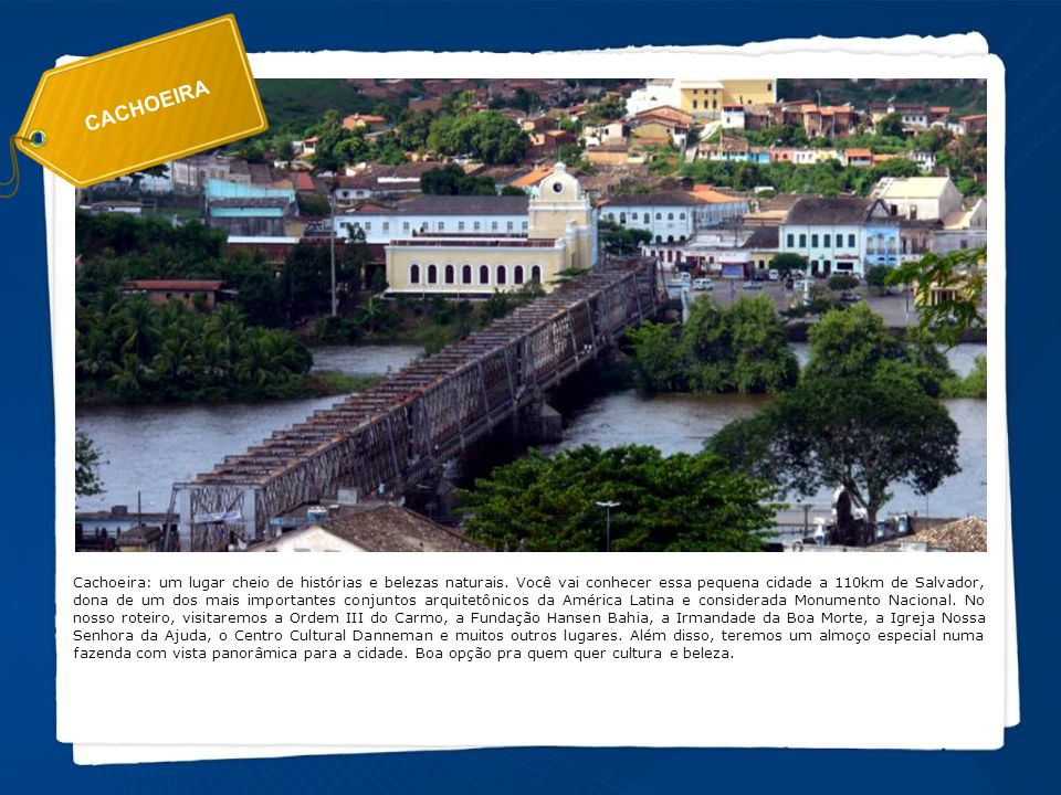 CACHOEIRA Cachoeira: um lugar cheio de histórias e belezas naturais. Você vai conhecer essa pequena cidade a 110km de Salvador, dona de um dos mais im