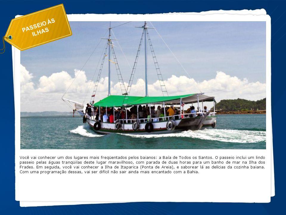 PASSEIO ÁS ILHAS Você vai conhecer um dos lugares mais freqüentados pelos baianos: a Baía de Todos os Santos. O passeio inclui um lindo passeio pelas