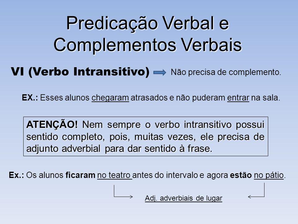 Predicação Verbal e Complementos Verbais VI (Verbo Intransitivo) Não precisa de complemento. EX.: Esses alunos chegaram atrasados e não puderam entrar