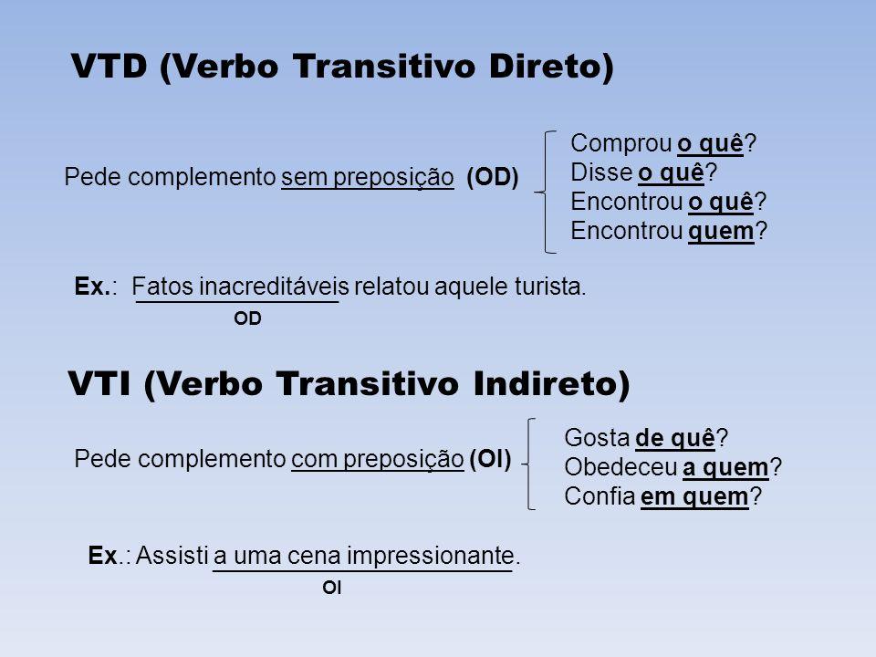 VTI (Verbo Transitivo Indireto) Pede complemento com preposição (OI) Gosta de quê? Obedeceu a quem? Confia em quem? VTD (Verbo Transitivo Direto) Pede