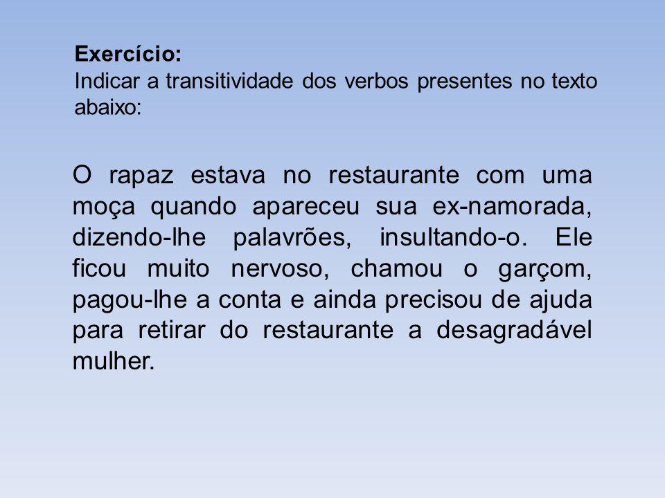 Exercício: Indicar a transitividade dos verbos presentes no texto abaixo: O rapaz estava no restaurante com uma moça quando apareceu sua ex-namorada,