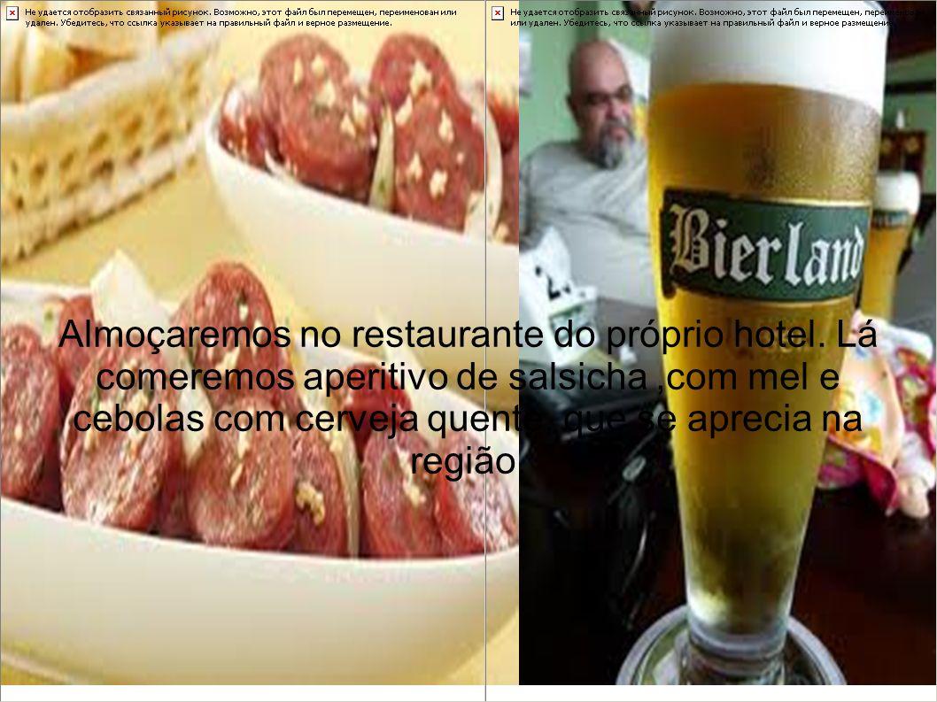 Almoçaremos no restaurante do próprio hotel. Lá comeremos aperitivo de salsicha,com mel e cebolas com cerveja quente, que se aprecia na região.