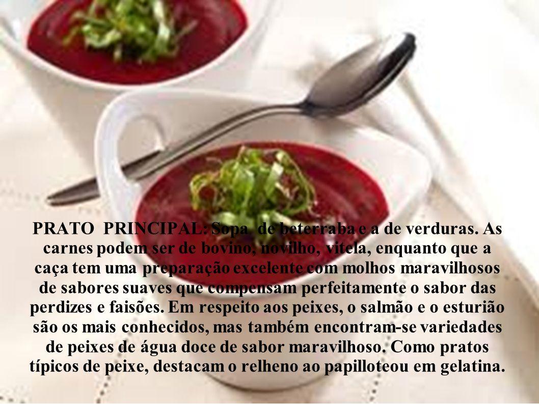 PRATO PRINCIPAL: Sopa de beterraba e a de verduras. As carnes podem ser de bovino, novilho, vitela, enquanto que a caça tem uma preparação excelente c