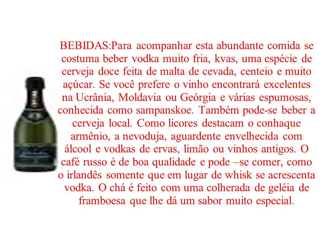 BEBIDAS:Para acompanhar esta abundante comida se costuma beber vodka muito fria, kvas, uma espécie de cerveja doce feita de malta de cevada, centeio e
