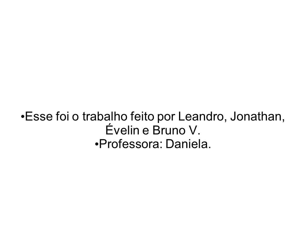 Esse foi o trabalho feito por Leandro, Jonathan, Évelin e Bruno V. Professora: Daniela.