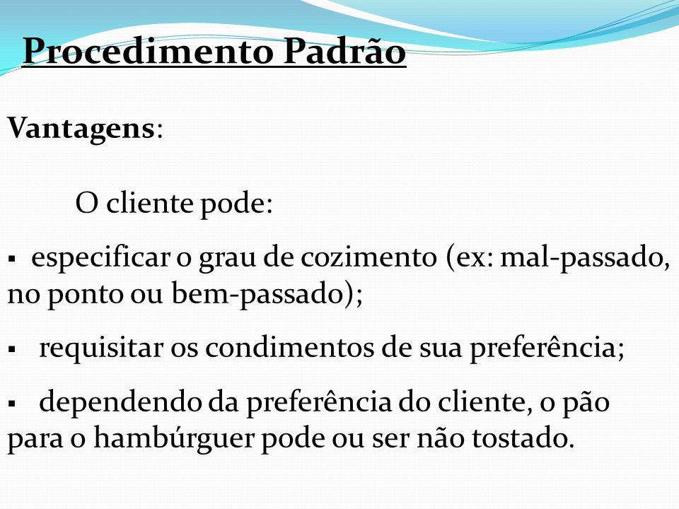 Procedimento Padrão Vantagens: O cliente pode: especificar o grau de cozimento (ex: mal-passado, no ponto ou bem-passado); requisitar os condimentos d