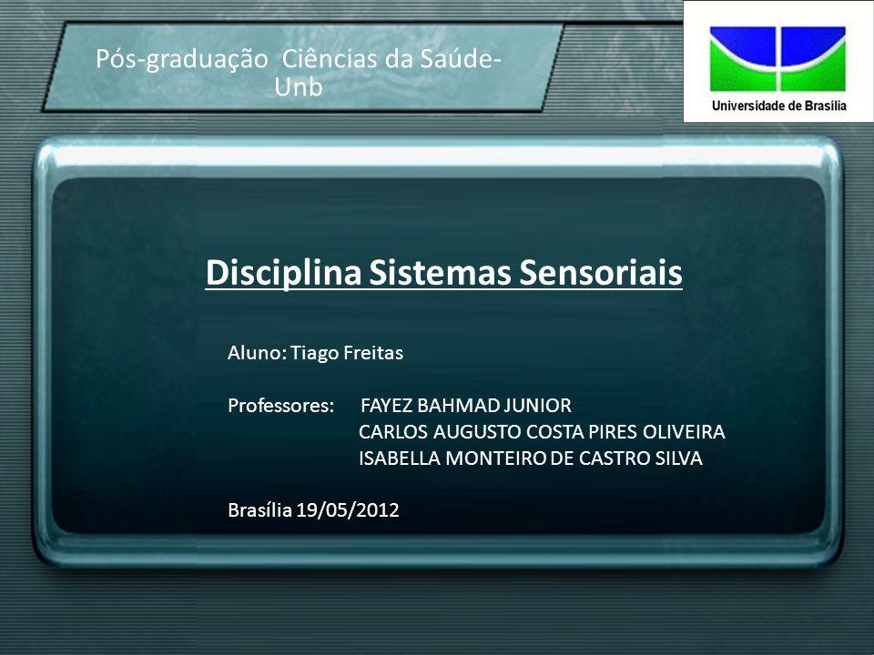 Disciplina Sistemas Sensoriais Pós-graduação Ciências da Saúde- Unb Aluno: Tiago Freitas Professores: FAYEZ BAHMAD JUNIOR CARLOS AUGUSTO COSTA PIRES O
