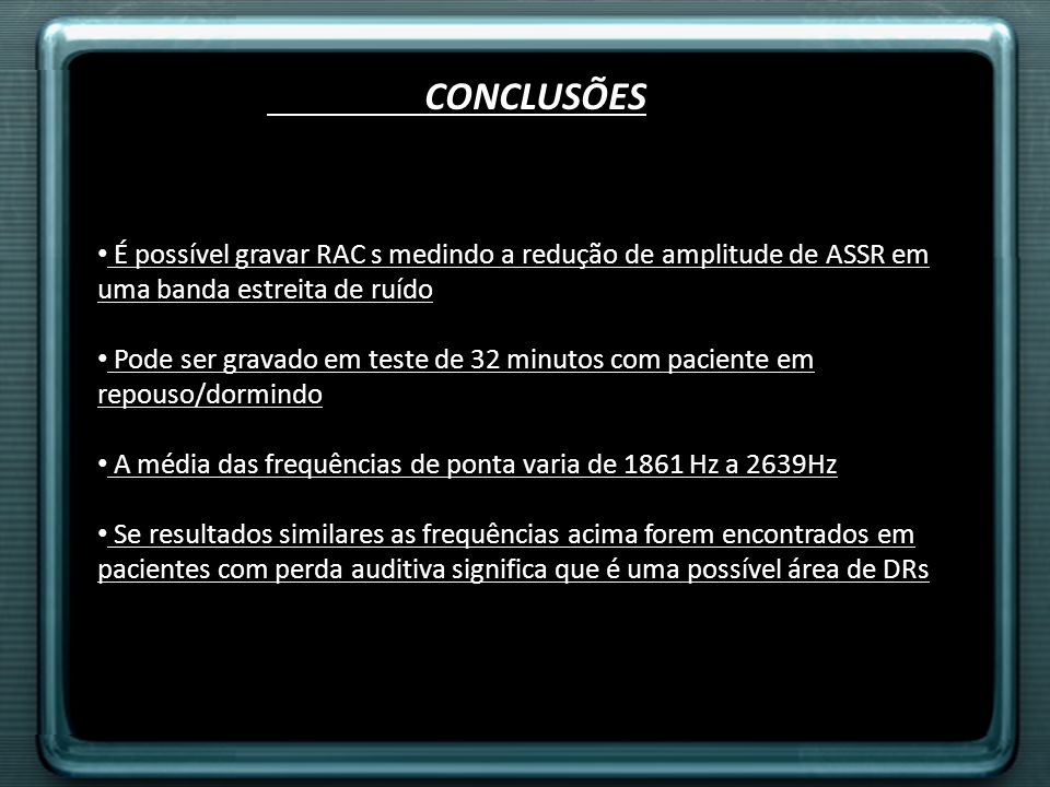 CONCLUSÕES É possível gravar RAC s medindo a redução de amplitude de ASSR em uma banda estreita de ruído Pode ser gravado em teste de 32 minutos com p