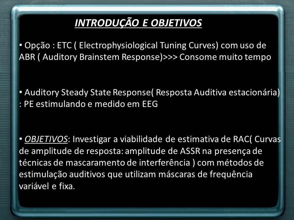 MÉTODOS Seleção dos pacientes : Estudo prospectivo, 10 homens e 10 mulheres adultos Audição normal:<20dB HL em Frequência standard, 250Hz à 8 Khz Estímulo: 2 métodos: mascaramento fixo e variável( swept) Modulação das Frequências ajustadas para populações alvos: lactentes dormindo ( 95Hz) Equipamento: ASSR ER3A- fone ouvido ; Programa MATLAB de estímulos Procedimentos: 2 hs sessão em dias separados, Teste em cabine acústica escura EEG calibrado Estímulos audimétricos fixos e variáveis( Padrão BSA 2004)