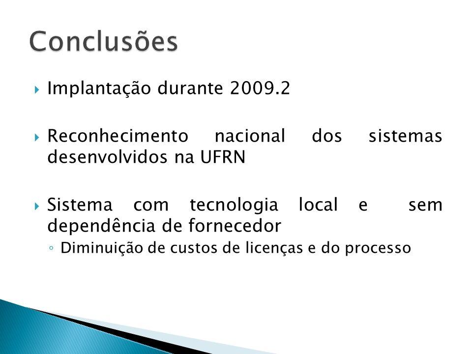 Implantação durante 2009.2 Reconhecimento nacional dos sistemas desenvolvidos na UFRN Sistema com tecnologia local e sem dependência de fornecedor Diminuição de custos de licenças e do processo