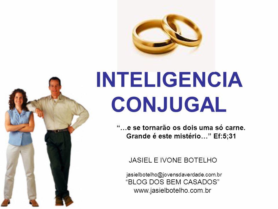 INTELIGENCIA CONJUGAL JASIEL E IVONE BOTELHO BLOG DOS BEM CASADOS www.jasielbotelho.com.br jasielbotelho@jovensdaverdade.com.br …e se tornarão os dois uma só carne.