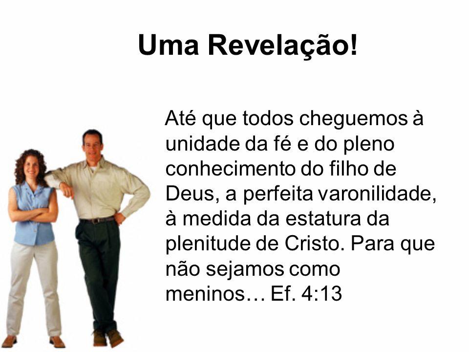 Uma Revelação! Até que todos cheguemos à unidade da fé e do pleno conhecimento do filho de Deus, a perfeita varonilidade, à medida da estatura da plen