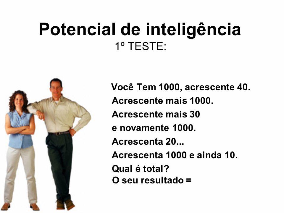 Potencial de inteligência 1º TESTE: Você Tem 1000, acrescente 40. Acrescente mais 1000. Acrescente mais 30 e novamente 1000. Acrescenta 20... Acrescen
