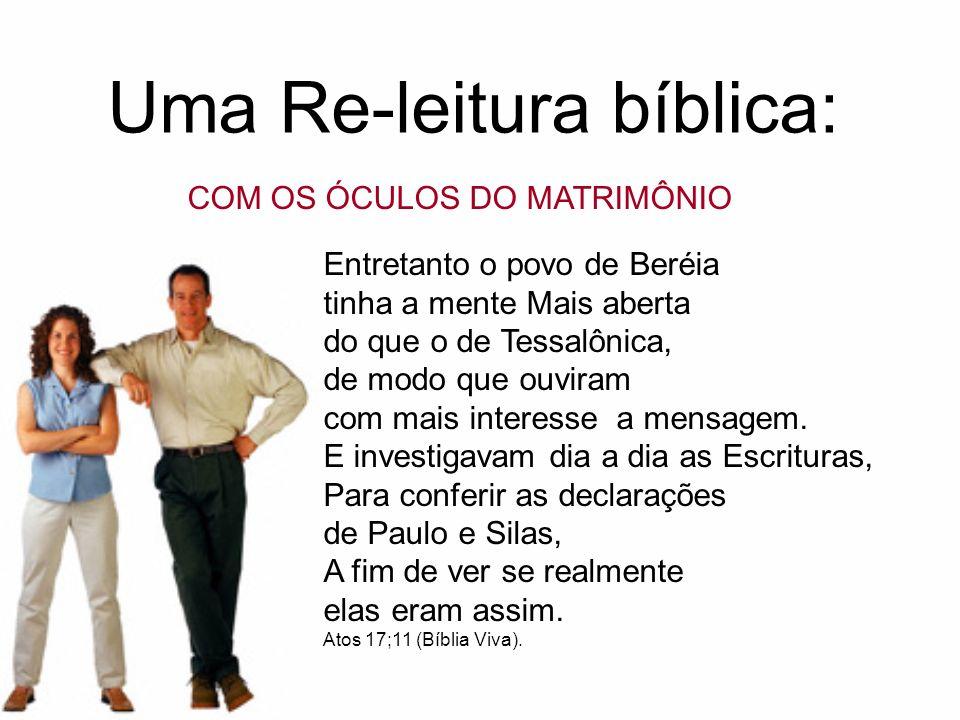 Uma Re-leitura bíblica: COM OS ÓCULOS DO MATRIMÔNIO Entretanto o povo de Beréia tinha a mente Mais aberta do que o de Tessalônica, de modo que ouviram com mais interesse a mensagem.