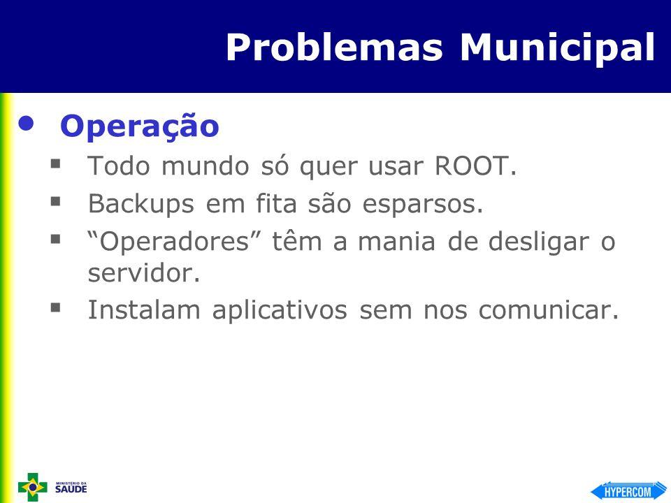 Problemas Municipal Operação Todo mundo só quer usar ROOT. Backups em fita são esparsos. Operadores têm a mania de desligar o servidor. Instalam aplic