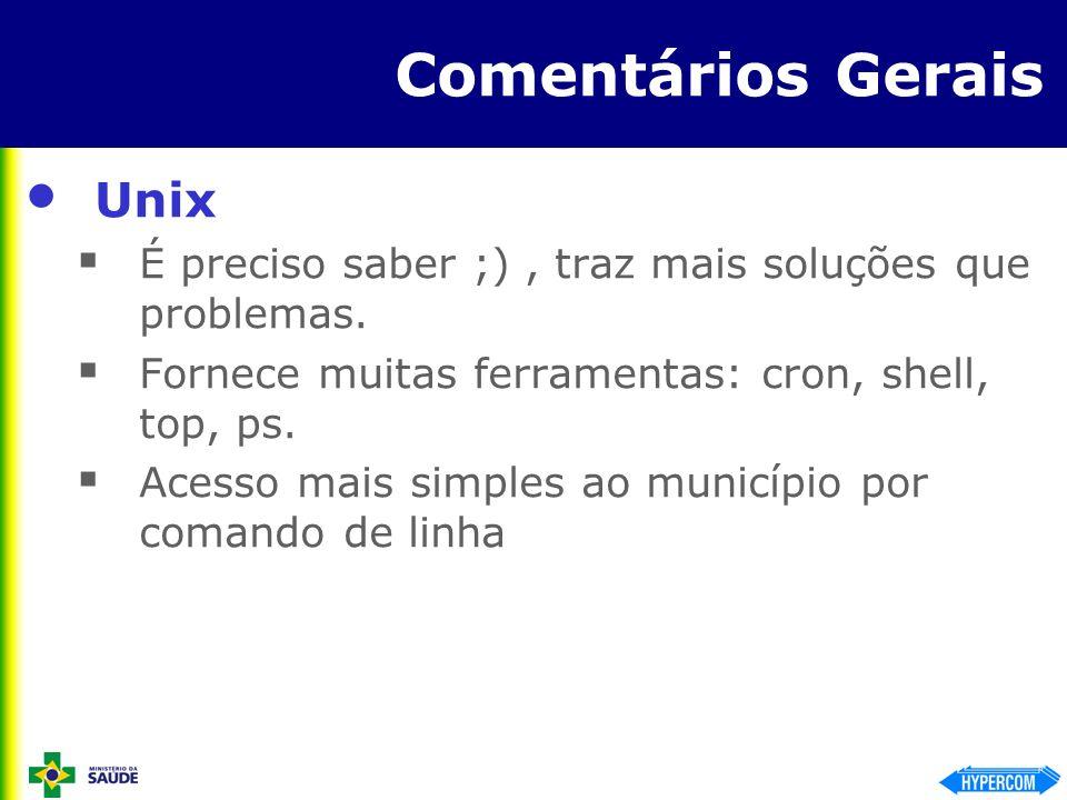 Comentários Gerais Unix É preciso saber ;), traz mais soluções que problemas. Fornece muitas ferramentas: cron, shell, top, ps. Acesso mais simples ao