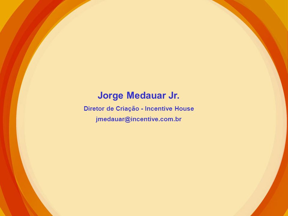 Jorge Medauar Jr. Diretor de Criação - Incentive House jmedauar@incentive.com.br