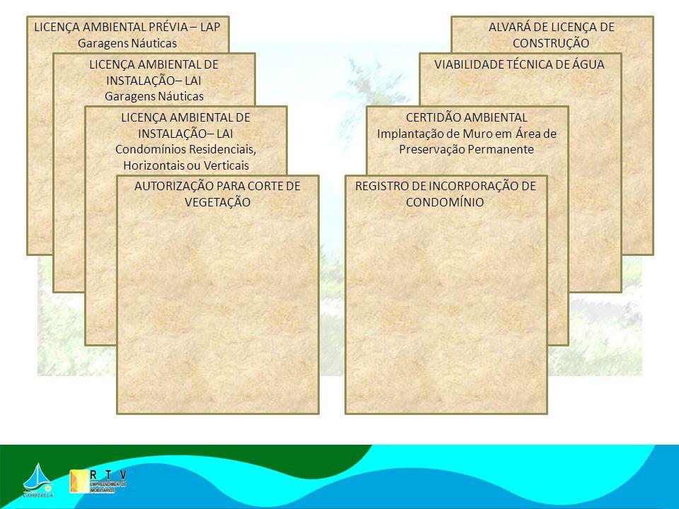LICENÇA AMBIENTAL PRÉVIA – LAP Garagens Náuticas LICENÇA AMBIENTAL DE INSTALAÇÃO– LAI Garagens Náuticas LICENÇA AMBIENTAL DE INSTALAÇÃO– LAI Condomínios Residenciais, Horizontais ou Verticais AUTORIZAÇÃO PARA CORTE DE VEGETAÇÃO ALVARÁ DE LICENÇA DE CONSTRUÇÃO VIABILIDADE TÉCNICA DE ÁGUA CERTIDÃO AMBIENTAL Implantação de Muro em Área de Preservação Permanente REGISTRO DE INCORPORAÇÃO DE CONDOMÍNIO