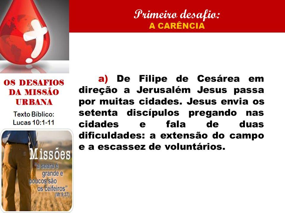 Primeiro desafio: A CARÊNCIA a) De Filipe de Cesárea em direção a Jerusalém Jesus passa por muitas cidades. Jesus envia os setenta discípulos pregando